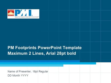 1 PM Footprints PowerPoint Template Maximum 2 Lines, Arial 28pt bold Name of Presenter, 18pt Regular DD Month YYYY.