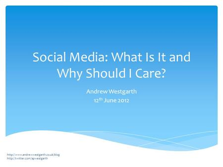 Social Media: What Is It and Why Should I Care? Andrew Westgarth 12 th June 2012