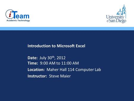 Introduction to Microsoft Excel Date: July 30 th, 2012 Time: 9:00 AM to 11:00 AM Location: Maher Hall 114 Computer Lab Instructor: Steve Maier.
