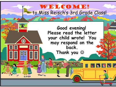 To Miss Reisch's 3rd Grade <strong>Class</strong>! Welcome! Good evening! Please read the letter your child wrote! You may respond on the back. Thank you.