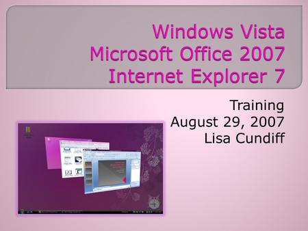 Training August 29, 2007 Lisa Cundiff. Welcome/Introductions/Agenda Breaks/Lunch Vista & Internet Explorer 7 Training Clip What's New with Office 2007?