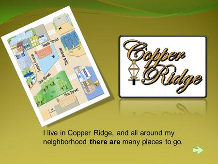 I live in Copper Ridge, and all around my neighborhood there are many places to go.