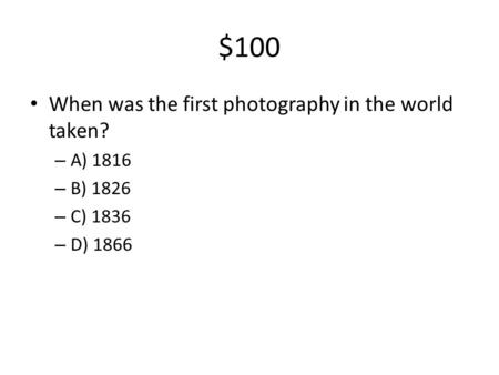 $100 When was the first photography in the world taken? – A) 1816 – B) 1826 – C) 1836 – D) 1866.