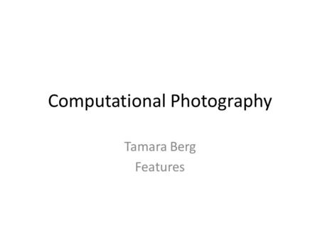 Computational Photography Tamara Berg Features. Representing Images Keep all the pixels! Pros? Cons?