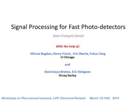 Signal Processing for Fast Photo-detectors Jean-François Genat With the help of: Mircea Bogdan, Henry Frisch, Eric Oberla, Fukun Tang U Chicago.