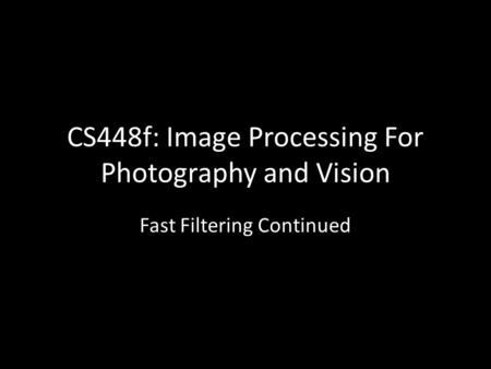 CS448f: Image Processing For Photography and Vision Fast Filtering Continued.