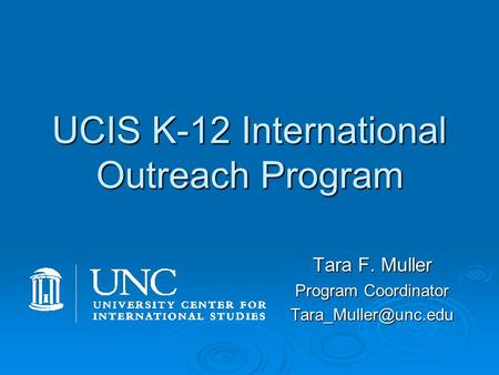 UCIS K-12 International Outreach Program Tara F. Muller Program Coordinator  Teach K-12 students about a country or culture  Develop.