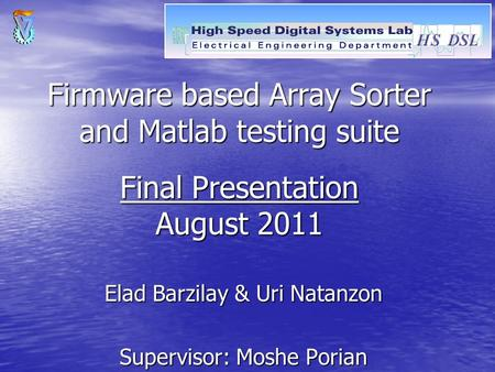 Firmware based Array Sorter and Matlab testing suite Final Presentation August 2011 Elad Barzilay & Uri Natanzon Supervisor: Moshe Porian.