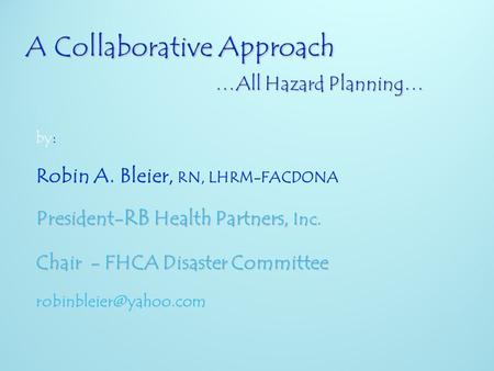 : by: Robin A. Bleier, RN, LHRM-FACDONA President- RB Health Partners, Inc. Chair - FHCA Disaster Committee