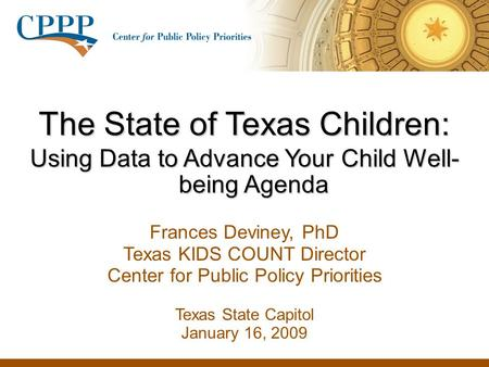 The State of Texas Children: Using Data to Advance Your Child Well- being Agenda Frances Deviney, PhD Texas KIDS COUNT Director Center for Public Policy.