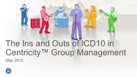 The Ins and Outs of ICD10 in Centricity™ Group Management May, 2015.