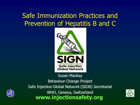 Www.injectionsafety.org Safe Immunization Practices and Prevention of Hepatitis B and C Susan Mackay Behaviour Change Project Safe Injection Global Network.
