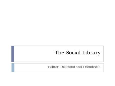 The Social Library Twitter, Delicious and FriendFeed.