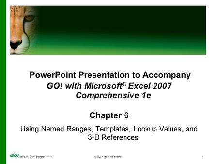 With Excel 2007 Comprehensive 1e© 2008 Pearson Prentice Hall1 PowerPoint Presentation to Accompany GO! with Microsoft ® Excel 2007 Comprehensive 1e Chapter.