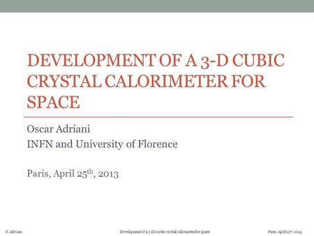 O. Adriani Development of a 3-DA cubic crystal calorimeter for space Paris, April 25 th, 2013 DEVELOPMENT OF A 3-D CUBIC CRYSTAL CALORIMETER FOR SPACE.