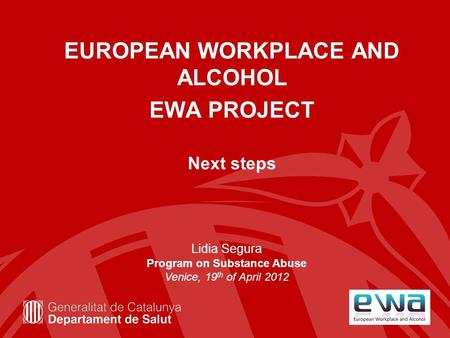 EUROPEAN WORKPLACE AND ALCOHOL EWA PROJECT Next steps Lidia Segura Program on Substance Abuse Venice, 19 th of April 2012.