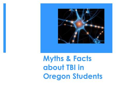 Myths & Facts about TBI in Oregon Students. Content  Myths & Facts  Brief overview of supports for students with TBI across Oregon  Q & A.