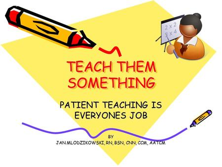 TEACH THEM SOMETHING PATIENT TEACHING IS EVERYONES JOB BY JAN MLODZIKOWSKI, RN, BSN, CNN, CCM, AATCM.