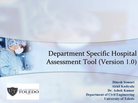 Department Specific Hospital Assessment Tool (Version 1.0) Dinesh Somuri Akhil Kadiyala Dr. Ashok Kumar Department of Civil Engineering University of Toledo.