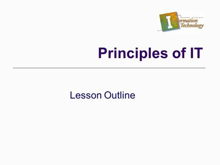 Lesson Outline Principles of IT. I. Terms/Concepts a. What is data? What do we use it for? b. What does a database do? c. What is a template? How do templates.