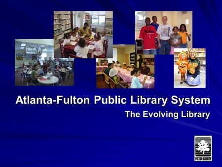 Atlanta-Fulton Public Library System The Evolving Library.