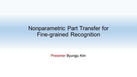 Nonparametric Part Transfer for Fine-grained Recognition Presenter Byungju Kim.