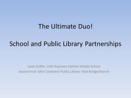 The Ultimate Duo! School and Public Library Partnerships Lacie Griffin- LMS Raytown Central Middle School Jessica Ford- Mid-Continent Public Library- Red.