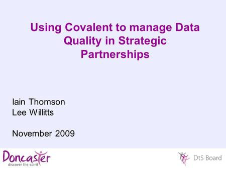 Using Covalent to manage Data Quality in Strategic Partnerships Iain Thomson Lee Willitts November 2009.