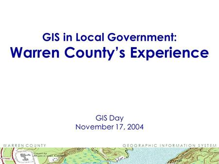 W A R R E N C O U N T Y G E O G R A P H I C I N F O R M A T I O N S Y S T E M GIS in Local Government: Warren County's Experience GIS Day November 17,