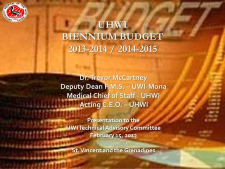 UHWI BIENNIUM BUDGET 2013-2014 / 2014-2015 Dr. Trevor McCartney Deputy Dean F.M.S. – UWI-Mona Medical Chief of Staff - UHWI Acting C.E.O. – UHWI Acting.