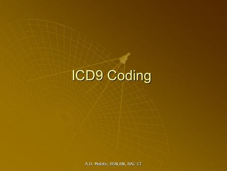 A.D. Malate, BSN,RN, RAC-CT ICD9 Coding. A.D. Malate, BSN,RN, RAC-CT ICD 9 CM International Classification Of Diseases – Clinical Modification Coding.
