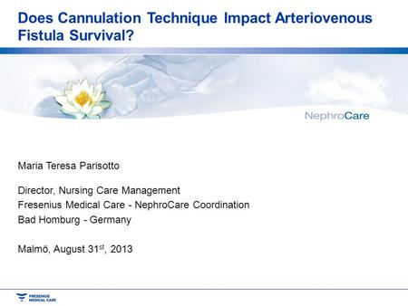 Does Cannulation Technique Impact Arteriovenous Fistula Survival? Maria Teresa Parisotto Director, Nursing Care Management Fresenius Medical Care - NephroCare.