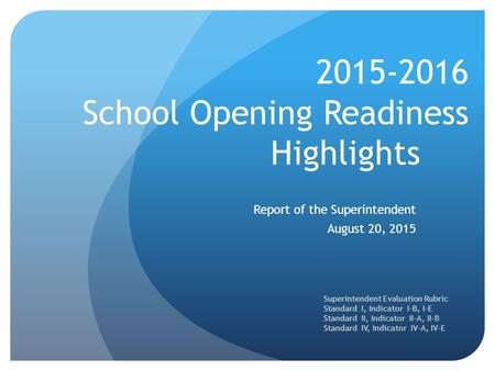 2015-2016 School Opening Readiness Highlights Report of the Superintendent August 20, 2015 Superintendent Evaluation Rubric Standard I, Indicator I-B,