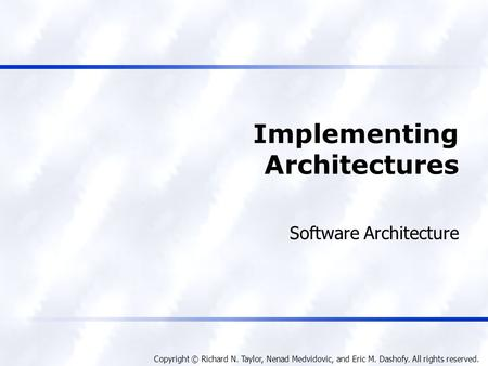 Copyright © Richard N. Taylor, Nenad Medvidovic, and Eric M. Dashofy. All rights reserved. Implementing Architectures Software Architecture.