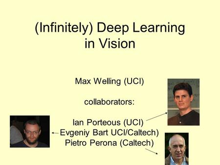 (Infinitely) Deep Learning in Vision Max Welling (UCI) collaborators: Ian Porteous (UCI) Evgeniy Bart UCI/Caltech) Pietro Perona (Caltech)