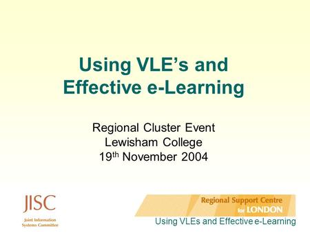 Using VLEs and Effective e-Learning Using VLE's and Effective e-Learning Regional Cluster Event Lewisham College 19 th November 2004.