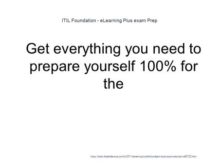 ITIL Foundation - eLearning Plus exam Prep 1 Get everything you need to prepare yourself 100% for the https://store.theartofservice.com/itil-2011-elearning-bundle-foundation-book-exam-prep-isbn-el00122.html.