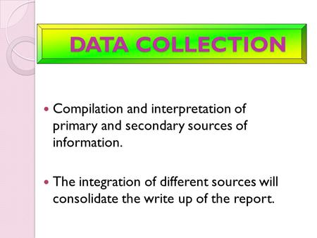 DATA COLLECTION DATA COLLECTION Compilation and interpretation of primary and secondary sources of information. The integration of different sources will.