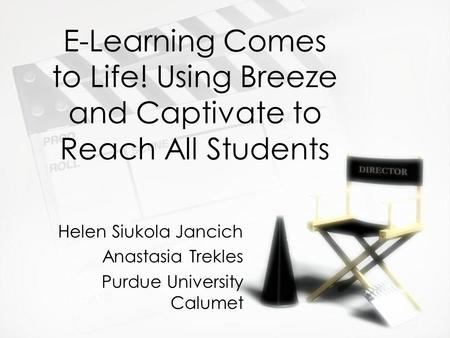 E-Learning Comes to Life! Using Breeze and Captivate to Reach All Students Helen Siukola Jancich Anastasia Trekles Purdue University Calumet Helen Siukola.