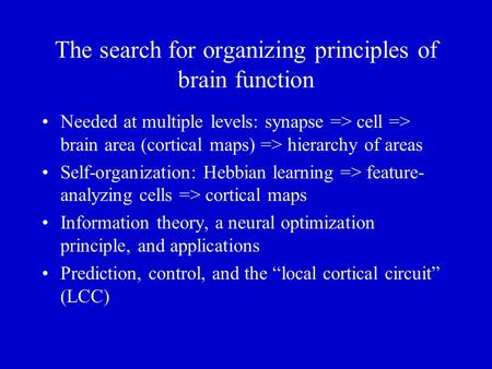 The search for organizing principles of brain function Needed at multiple levels: synapse => cell => brain area (cortical maps) => hierarchy of areas.