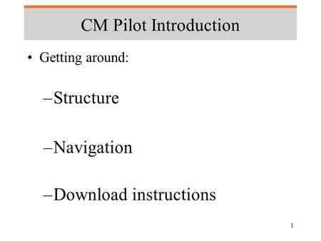 1 CM Pilot Introduction Getting around: –Structure –Navigation –Download instructions.