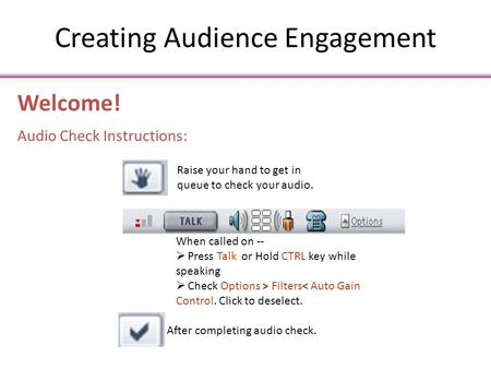 Creating Audience Engagement Welcome! Audio Check Instructions: When called on --  Press Talk or Hold CTRL key while speaking  Check Options > Filters<