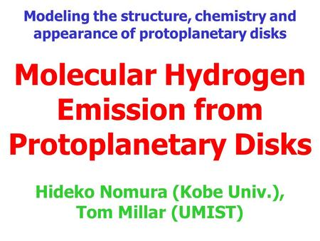 Molecular Hydrogen Emission from Protoplanetary Disks Hideko Nomura (Kobe Univ.), Tom Millar (UMIST) Modeling the structure, chemistry and appearance of.