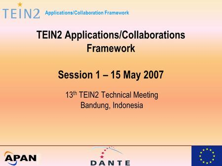 Applications/Collaboration Framework TEIN2 Applications/Collaborations Framework Session 1 – 15 May 2007 13 th TEIN2 Technical Meeting Bandung, Indonesia.