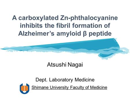A carboxylated Zn-phthalocyanine inhibits the fibril formation of Alzheimer's amyloid β peptide Atsushi Nagai Dept. Laboratory Medicine Shimane University.