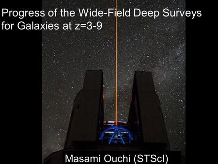 Masami Ouchi (STScI) Progress of the Wide-Field Deep Surveys for Galaxies at z=3-9.