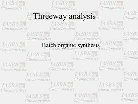Threeway analysis Batch organic synthesis. Paul Geladi Head of Research NIRCE Chairperson NIR Nord Unit of Biomass Technology and Chemistry Swedish University.