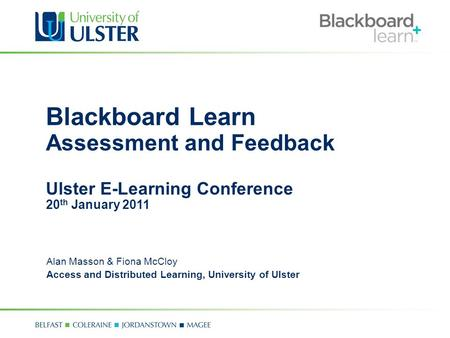 Blackboard Learn Assessment and Feedback Ulster E-Learning Conference 20 th January 2011 Alan Masson & Fiona McCloy Access and Distributed Learning, University.