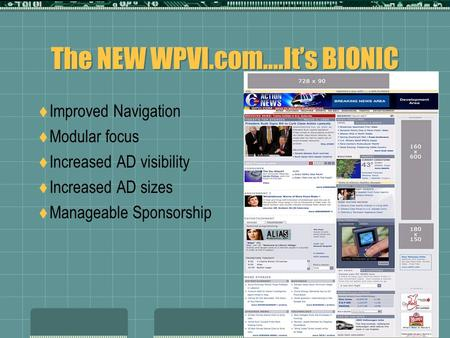 The NEW WPVI.com….It's BIONIC  Improved Navigation  Modular focus  Increased AD visibility  Increased AD sizes  Manageable Sponsorship.