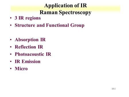 10-1 Application of IR Raman Spectroscopy 3 IR regions Structure and Functional Group Absorption IR Reflection IR Photoacoustic IR IR Emission Micro.